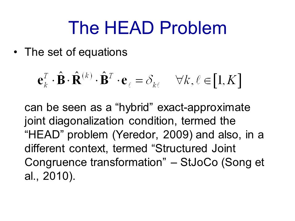 The HEAD Problem The set of equations can be seen as a hybrid exact-approximate joint diagonalization condition, termed the HEAD problem (Yeredor, 2009) and also, in a different context, termed Structured Joint Congruence transformation – StJoCo (Song et al., 2010).