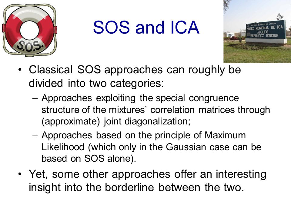 SOS and ICA Classical SOS approaches can roughly be divided into two categories: –Approaches exploiting the special congruence structure of the mixtures correlation matrices through (approximate) joint diagonalization; –Approaches based on the principle of Maximum Likelihood (which only in the Gaussian case can be based on SOS alone).