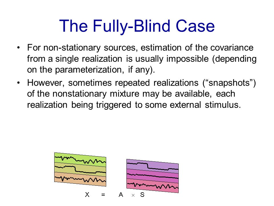 The Fully-Blind Case For non-stationary sources, estimation of the covariance from a single realization is usually impossible (depending on the parameterization, if any).