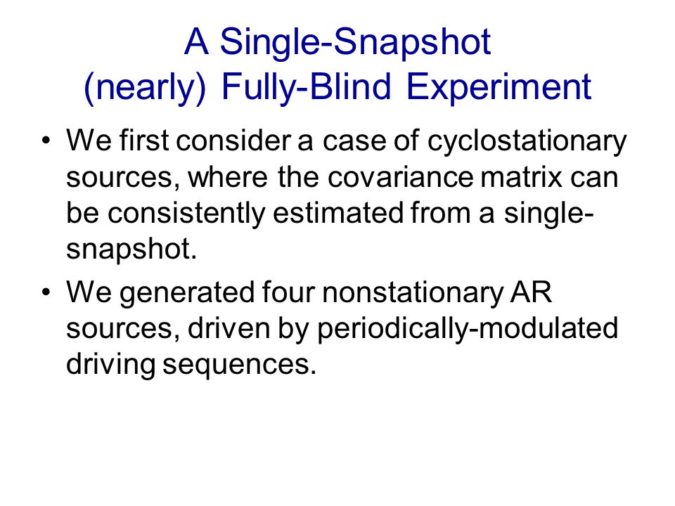 A Single-Snapshot (nearly) Fully-Blind Experiment We first consider a case of cyclostationary sources, where the covariance matrix can be consistently estimated from a single- snapshot.