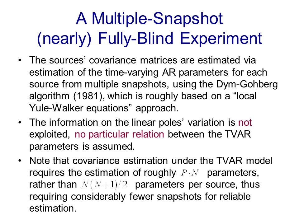 A Multiple-Snapshot (nearly) Fully-Blind Experiment The sources covariance matrices are estimated via estimation of the time-varying AR parameters for each source from multiple snapshots, using the Dym-Gohberg algorithm (1981), which is roughly based on a local Yule-Walker equations approach.
