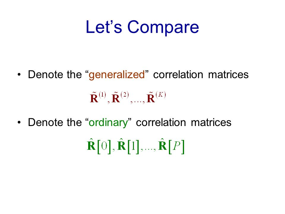 Lets Compare Denote the generalized correlation matrices Denote the ordinary correlation matrices