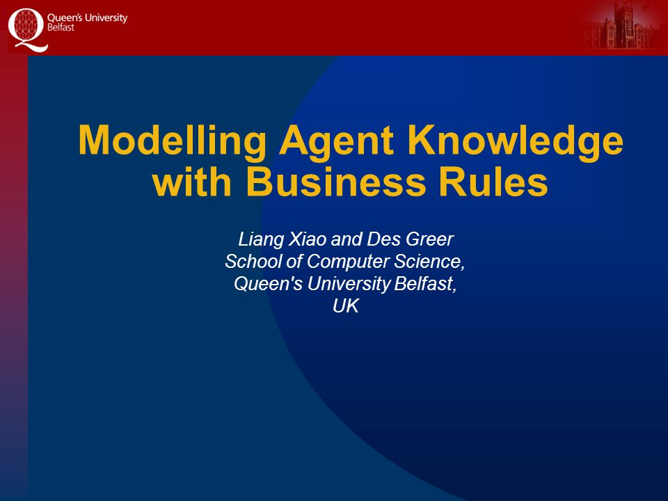 Modelling Agent Knowledge with Business Rules Liang Xiao and Des Greer School of Computer Science, Queen's University Belfast, UK