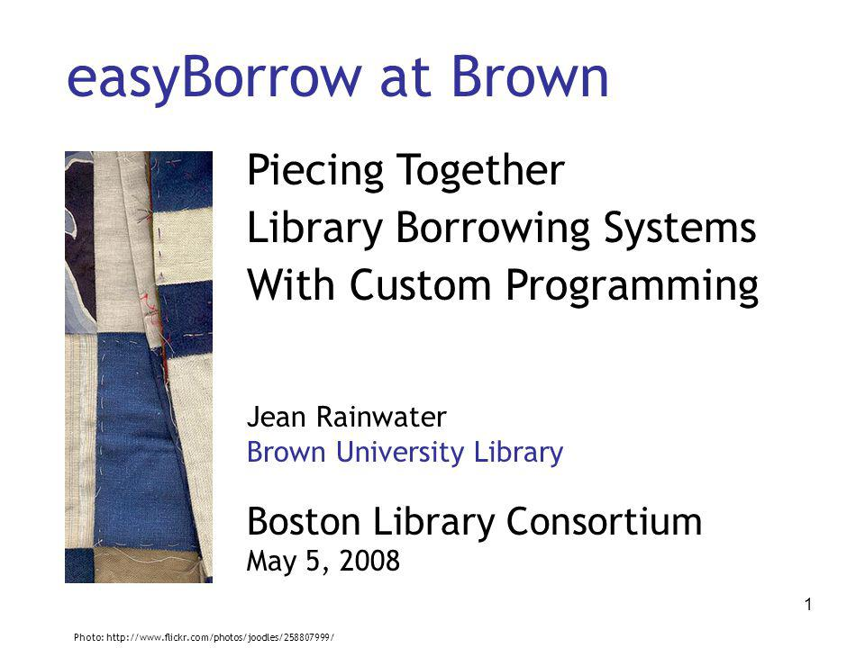 1 easyBorrow at Brown Piecing Together Library Borrowing Systems With Custom Programming Jean Rainwater Brown University Library Boston Library Consortium May 5, 2008 Photo: http://www.flickr.com/photos/joodles/258807999/