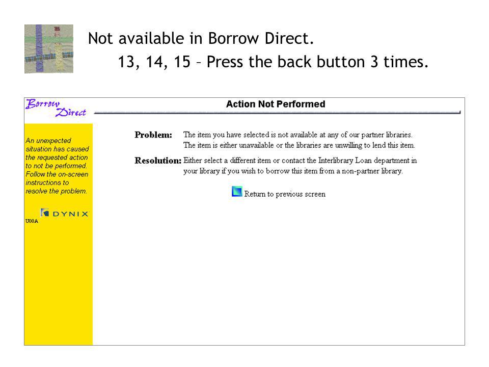 16 Not available in Borrow Direct. 13, 14, 15 – Press the back button 3 times.