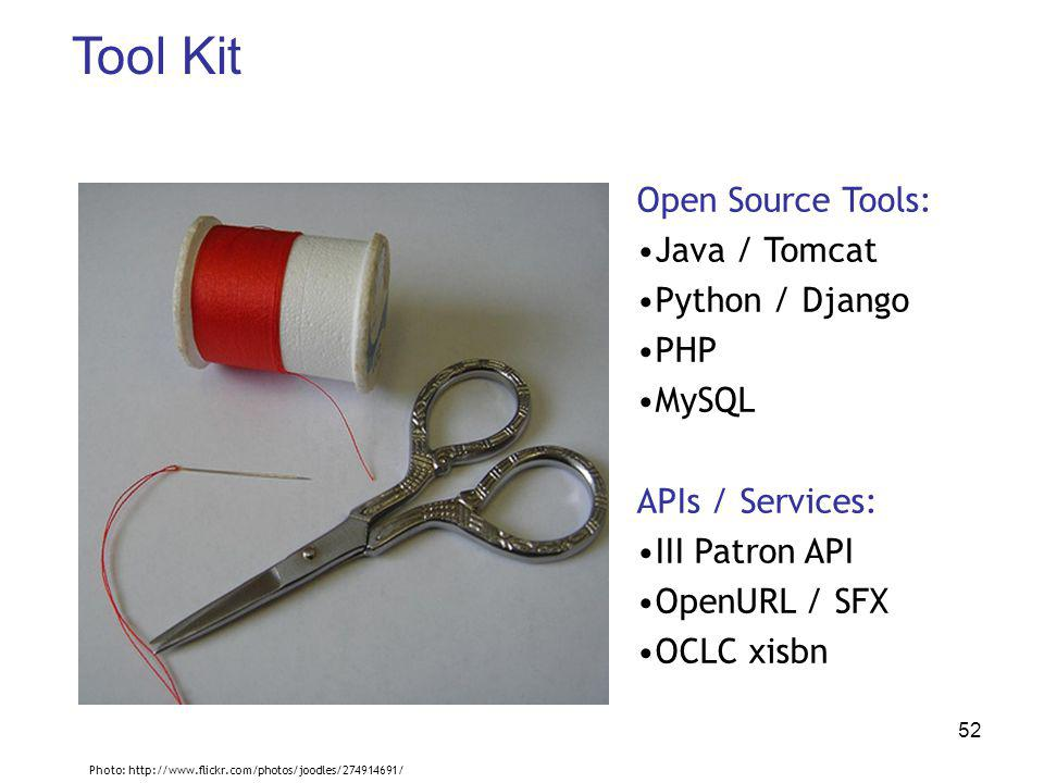 52 Tool Kit Open Source Tools: Java / Tomcat Python / Django PHP MySQL APIs / Services: III Patron API OpenURL / SFX OCLC xisbn Photo: http://www.flickr.com/photos/joodles/274914691/