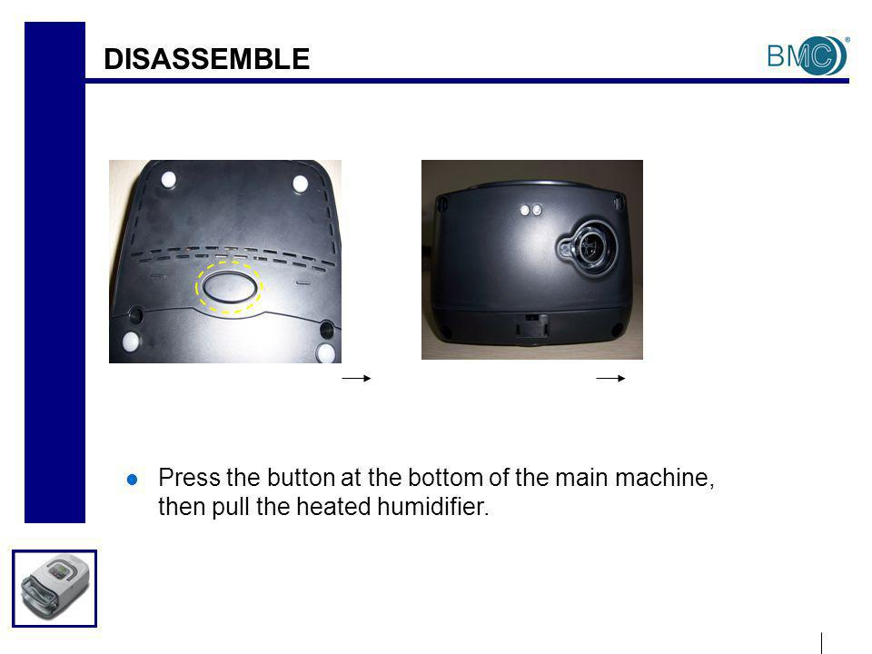 DISASSEMBLE Press the button at the bottom of the main machine, then pull the heated humidifier.