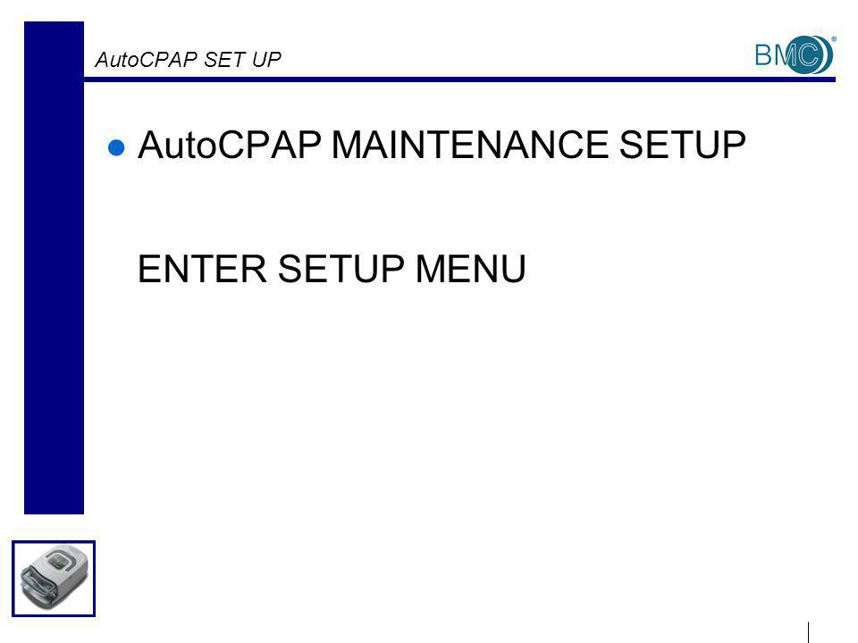 AutoCPAP SET UP AutoCPAP MAINTENANCE SETUP ENTER SETUP MENU