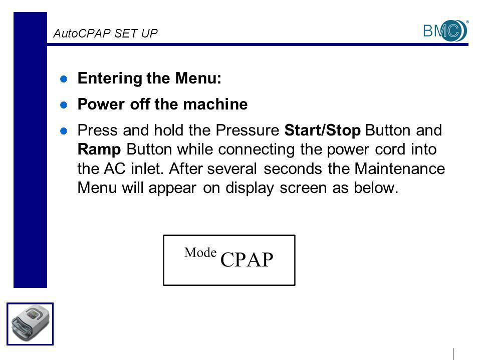 AutoCPAP SET UP Entering the Menu: Power off the machine Press and hold the Pressure Start/Stop Button and Ramp Button while connecting the power cord into the AC inlet.