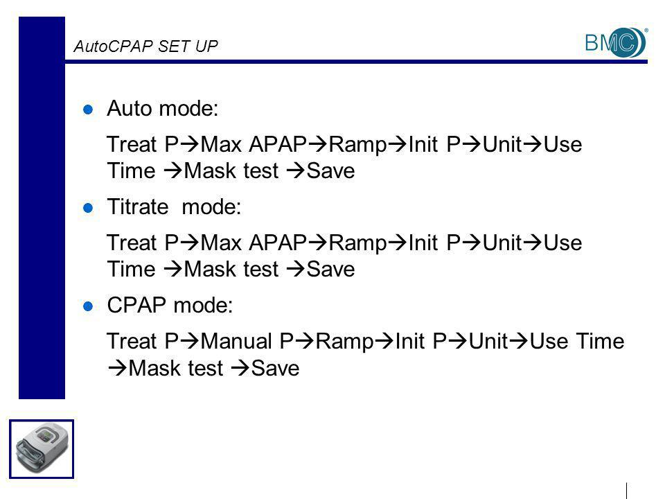AutoCPAP SET UP Auto mode: Treat P Max APAP Ramp Init P Unit Use Time Mask test Save Titrate mode: Treat P Max APAP Ramp Init P Unit Use Time Mask test Save CPAP mode: Treat P Manual P Ramp Init P Unit Use Time Mask test Save
