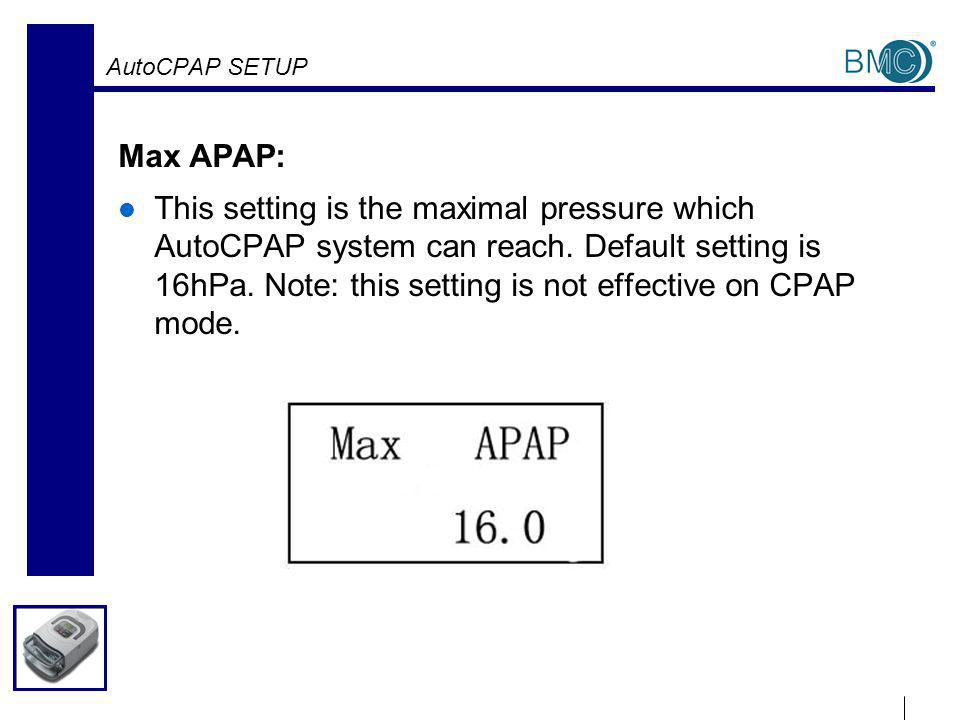 AutoCPAP SETUP Max APAP: This setting is the maximal pressure which AutoCPAP system can reach.