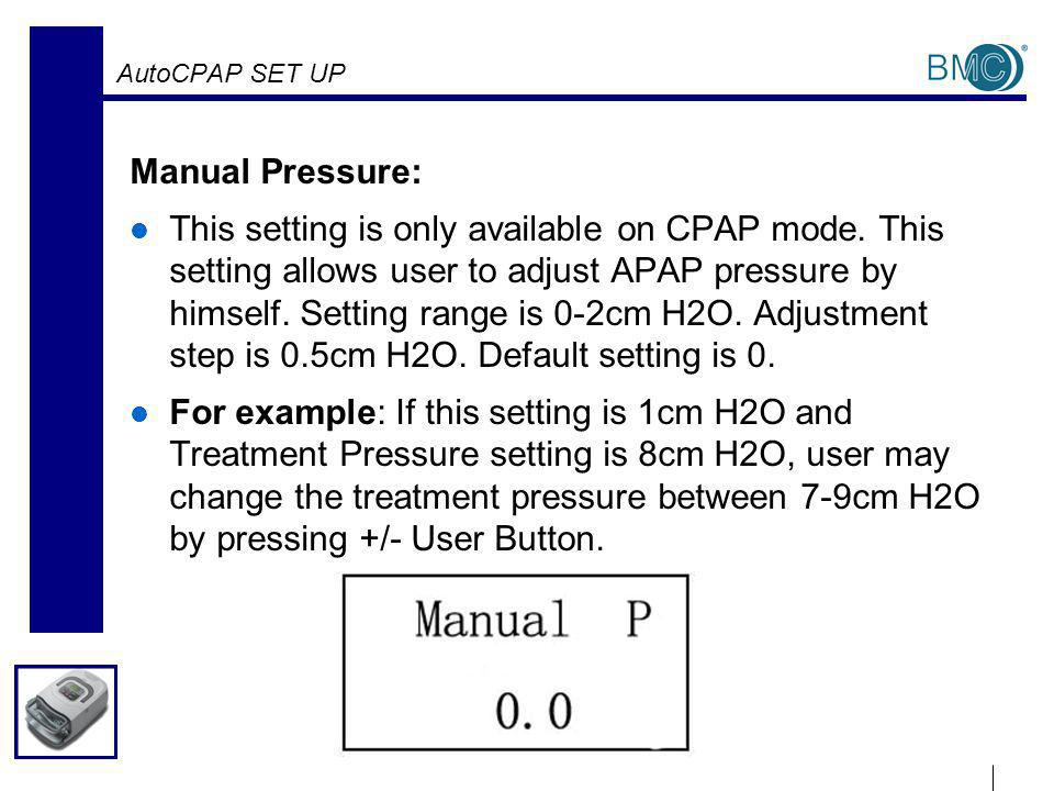 AutoCPAP SET UP Manual Pressure: This setting is only available on CPAP mode.