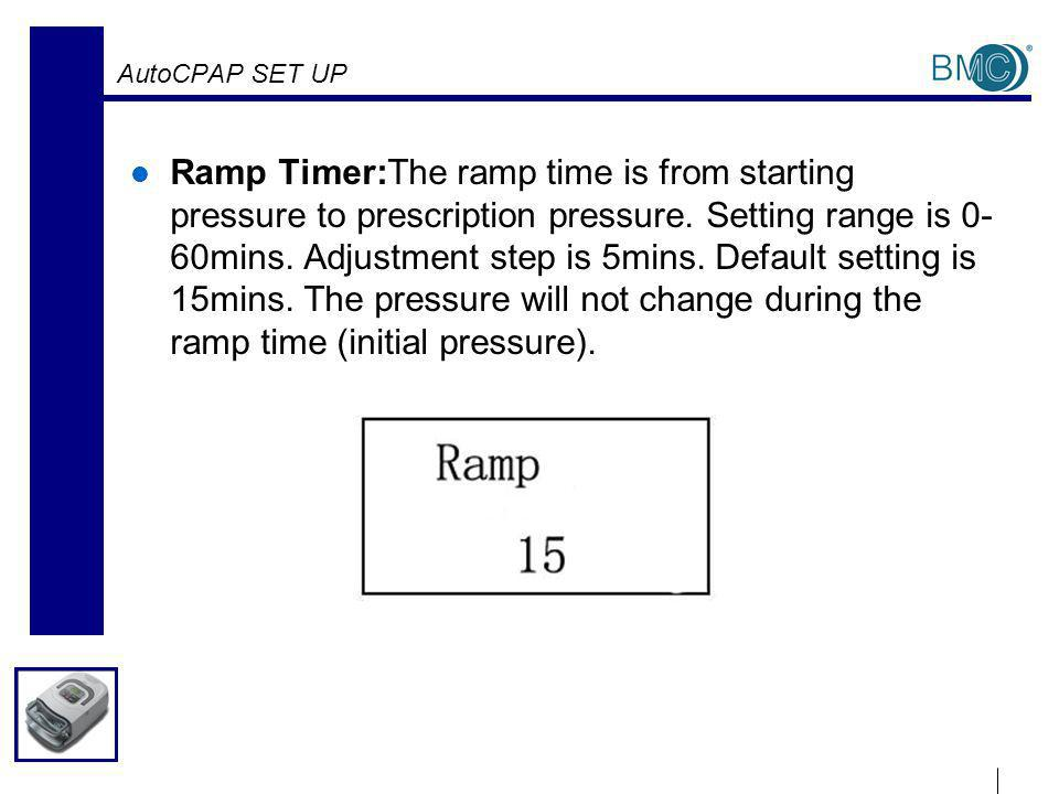 AutoCPAP SET UP Ramp Timer:The ramp time is from starting pressure to prescription pressure.