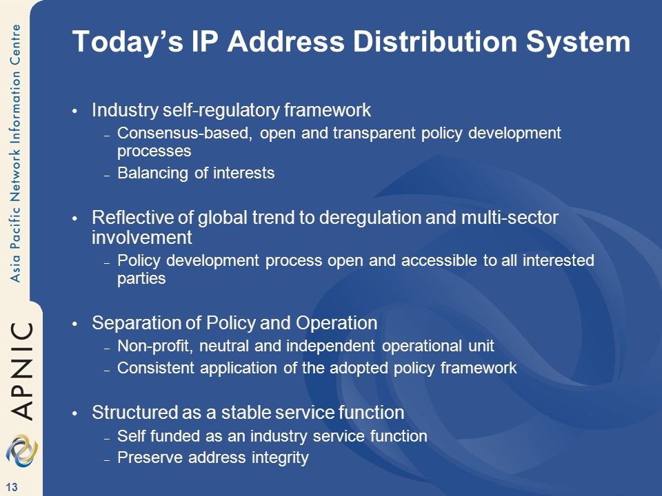 13 Todays IP Address Distribution System Industry self-regulatory framework – Consensus-based, open and transparent policy development processes – Balancing of interests Reflective of global trend to deregulation and multi-sector involvement – Policy development process open and accessible to all interested parties Separation of Policy and Operation – Non-profit, neutral and independent operational unit – Consistent application of the adopted policy framework Structured as a stable service function – Self funded as an industry service function – Preserve address integrity