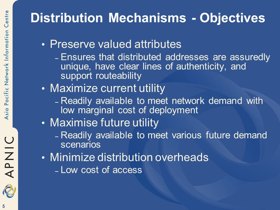 5 Distribution Mechanisms - Objectives Preserve valued attributes – Ensures that distributed addresses are assuredly unique, have clear lines of authenticity, and support routeability Maximize current utility – Readily available to meet network demand with low marginal cost of deployment Maximise future utility – Readily available to meet various future demand scenarios Minimize distribution overheads – Low cost of access