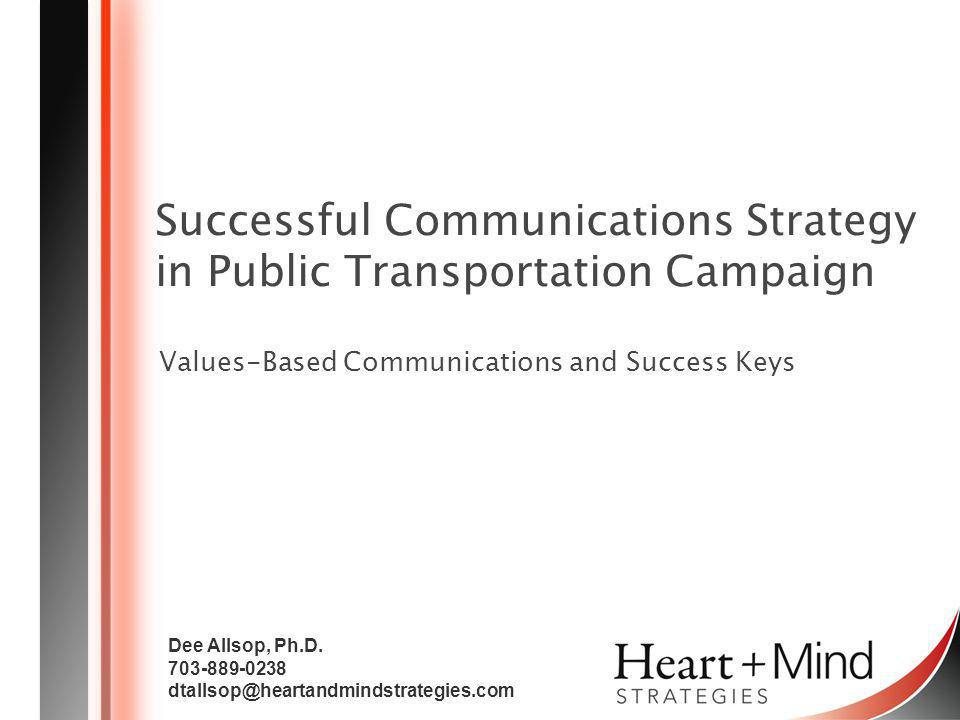 Heart + Mind STRATEGIES 2 Overview Values Based Communication Strategy APTA Keys to Success Identify and communicate around the core values of your region Timing Research and strategic Intelligence Problem awareness Diverse, Community Leader Champions Specific answers: What is in it for me.