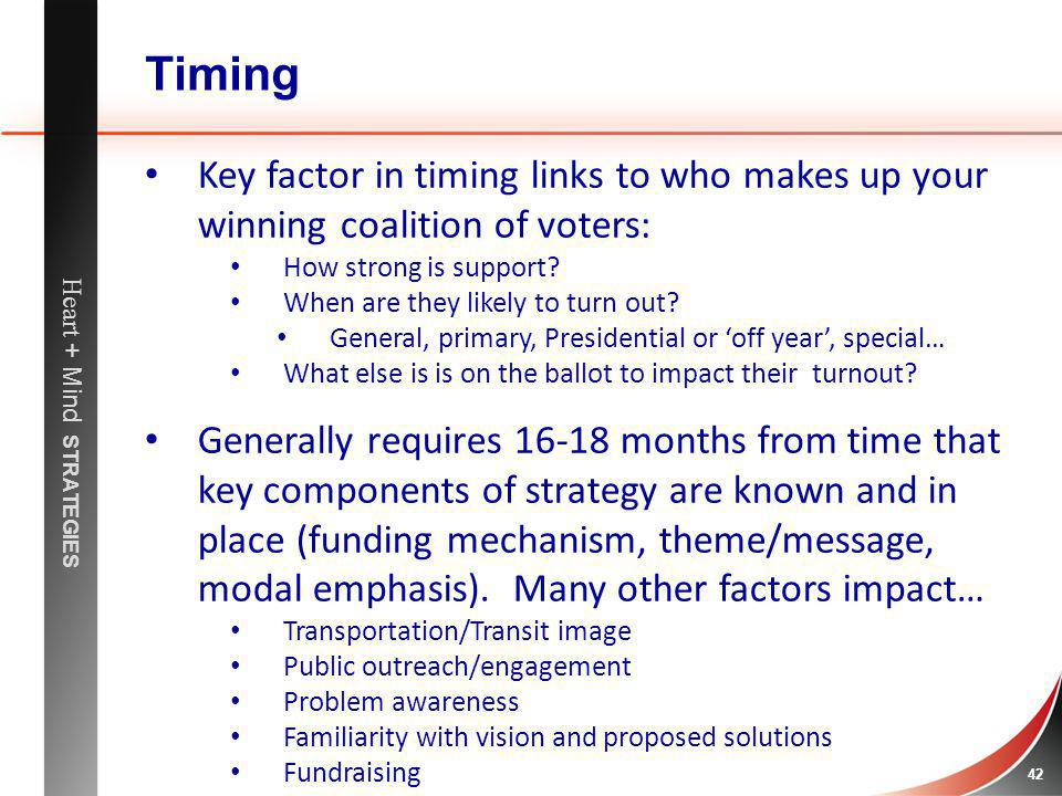 Heart + Mind STRATEGIES 42 Timing Key factor in timing links to who makes up your winning coalition of voters: How strong is support? When are they li