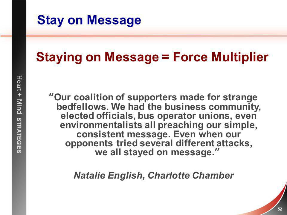 Heart + Mind STRATEGIES 52 Stay on Message Our coalition of supporters made for strange bedfellows. We had the business community, elected officials,