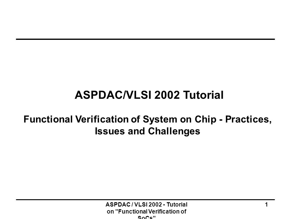 ASPDAC / VLSI 2002 - Tutorial on Functional Verification of SoCs 302 Summary of MU Verification Flow M-Unit (HDL) M-Unit (HDL) Design database Converter Constraints (I/F spec) Constraints (I/F spec) Properties (I/F spec) Properties (I/F spec) Properties/constraints (HDL+0-In Check) Properties/constraints (HDL+0-In Check) Pseudo (HDL) Pseudo (HDL) 0-In compile Test vectors 0-In Search