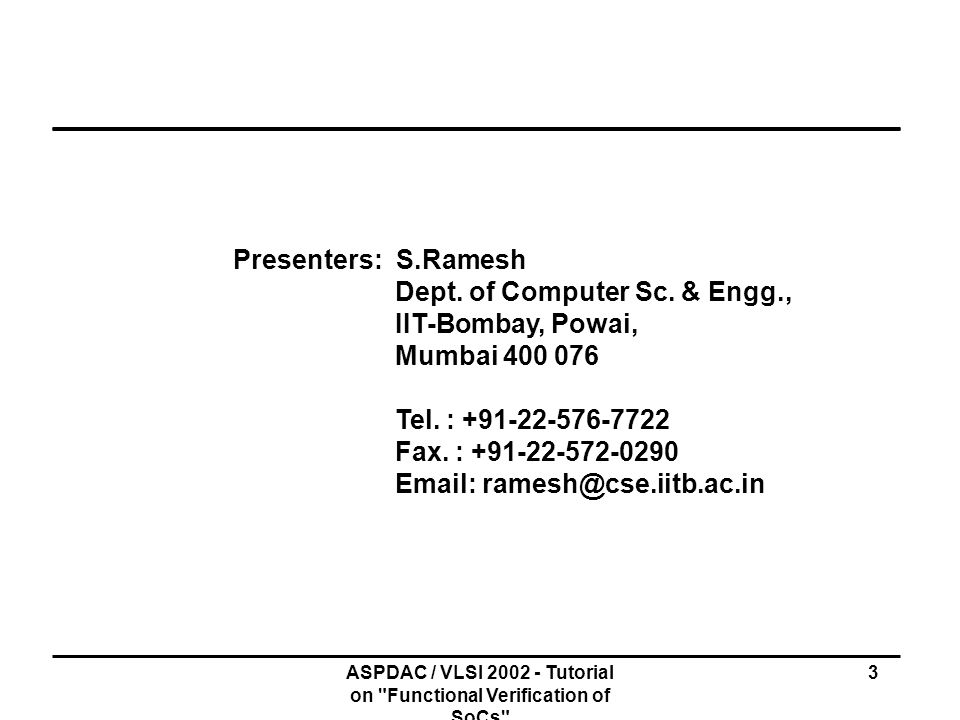 ASPDAC / VLSI 2002 - Tutorial on Functional Verification of SoCs 54 Formal Modeling Languages Enable abstract and high level descriptions Real languages often ambiguous Variation in HDL semantics Real languages require more details and effort Features Limited and High Level Data Types Nondeterminism (arising out of abstractions) Concurrency (to structure large systems) Communication (for internal and external interaction) Fairness (abstraction of real concurrency and schedulers)
