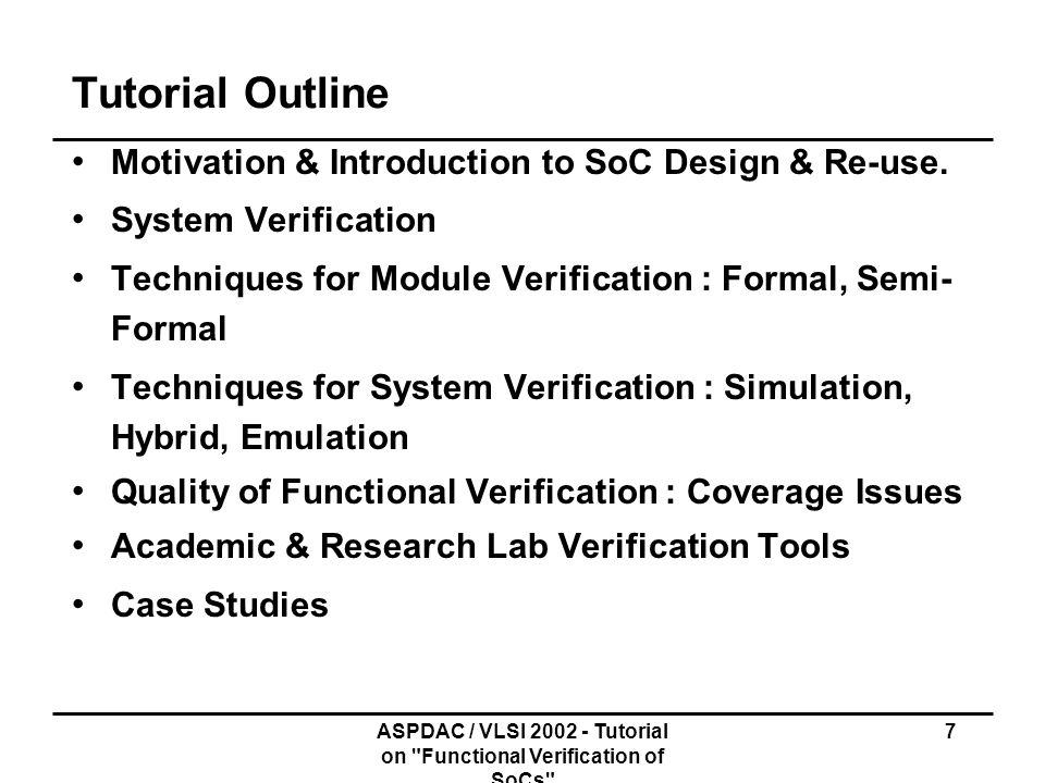 ASPDAC / VLSI 2002 - Tutorial on Functional Verification of SoCs 78 Syntax of CTL Every atomic proposition is a CTL formula If f and g are formulae then so are f, (f g), (f g), (f g), (f g) AG f - in all paths, in all state f (in all future, f) EG f - in some path, in all states f AF f - in all paths, in some state f (in every future f) EF f - in some future f A(f U g) - in all paths, f holds until g E(f U g) - in some path, f holds until g AX f - in every next state, f holds EX f - in some next state f holds