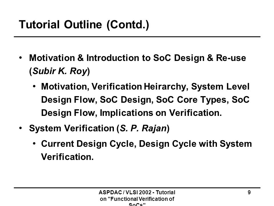 ASPDAC / VLSI 2002 - Tutorial on Functional Verification of SoCs 40 Formal Methods Functional verification SOC context: block level verification, IP Blocks and bus protocols Formally check a formal model of a block against its formal specification Formal - Mathematical, precise, unambiguous, rigorous Static analysis No test vectors Exhaustive verification Prove absence of bugs rather than their presence Subtle bugs lying deep inside caught