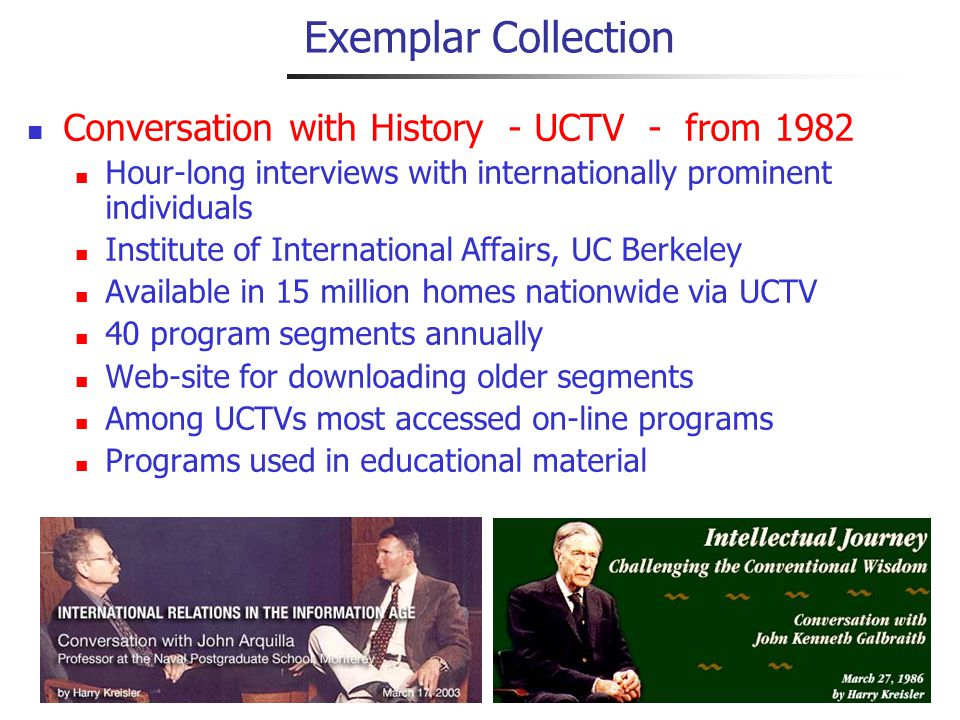 Exemplar Collection Conversation with History - UCTV - from 1982 Hour-long interviews with internationally prominent individuals Institute of International Affairs, UC Berkeley Available in 15 million homes nationwide via UCTV 40 program segments annually Web-site for downloading older segments Among UCTVs most accessed on-line programs Programs used in educational material