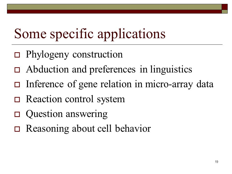 19 Some specific applications Phylogeny construction Abduction and preferences in linguistics Inference of gene relation in micro-array data Reaction control system Question answering Reasoning about cell behavior