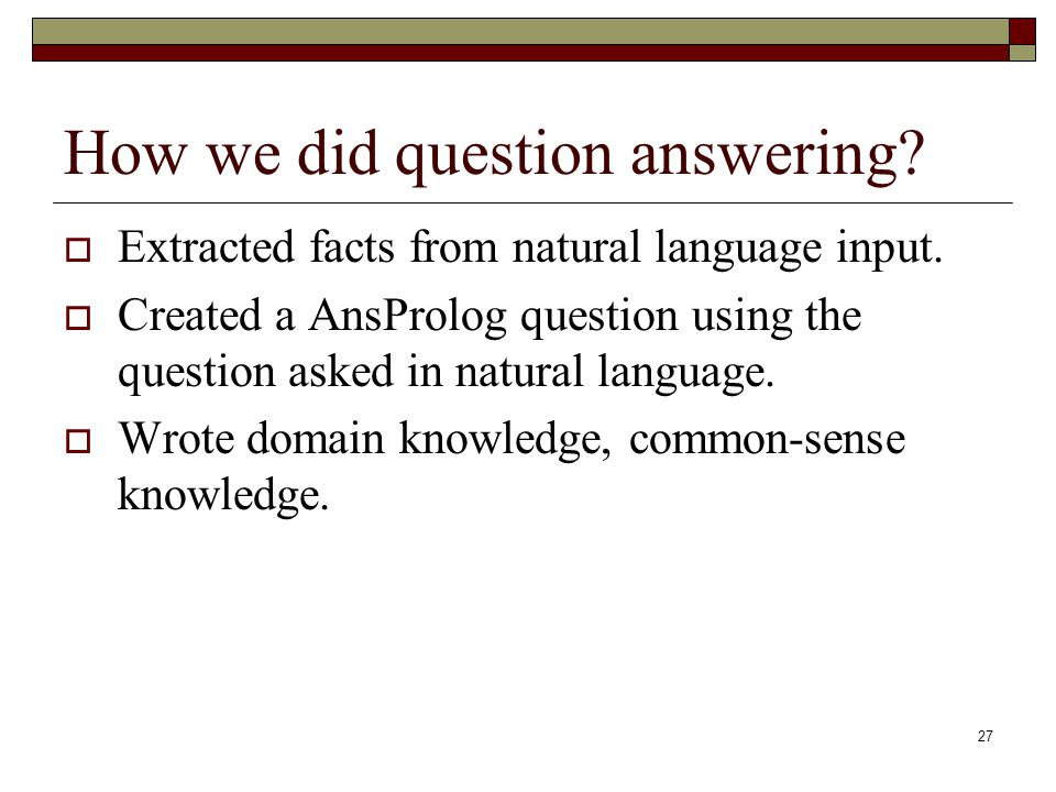 27 How we did question answering. Extracted facts from natural language input.