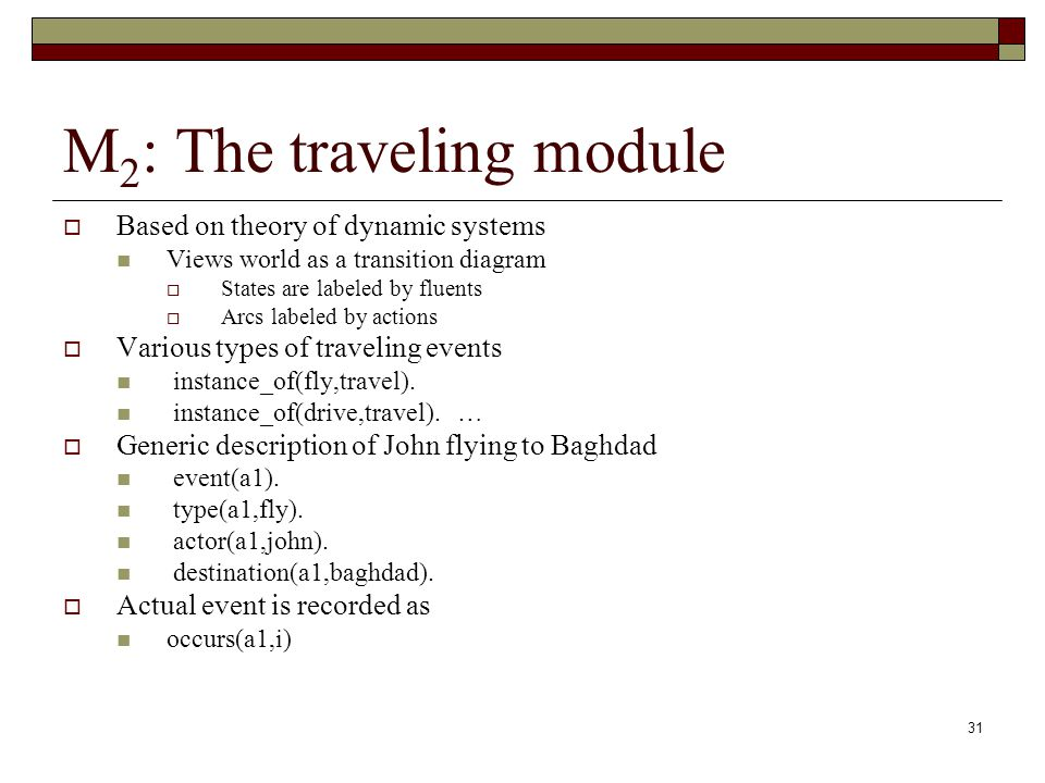 31 M 2 : The traveling module Based on theory of dynamic systems Views world as a transition diagram States are labeled by fluents Arcs labeled by actions Various types of traveling events instance_of(fly,travel).