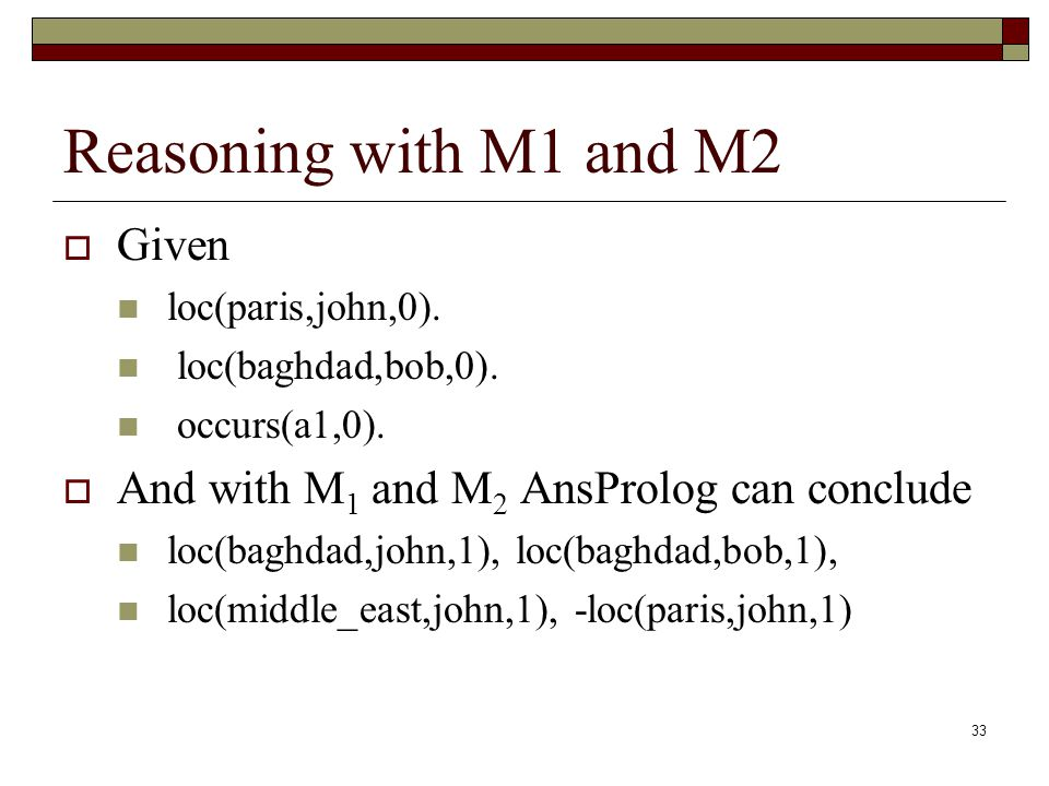 33 Reasoning with M1 and M2 Given loc(paris,john,0).