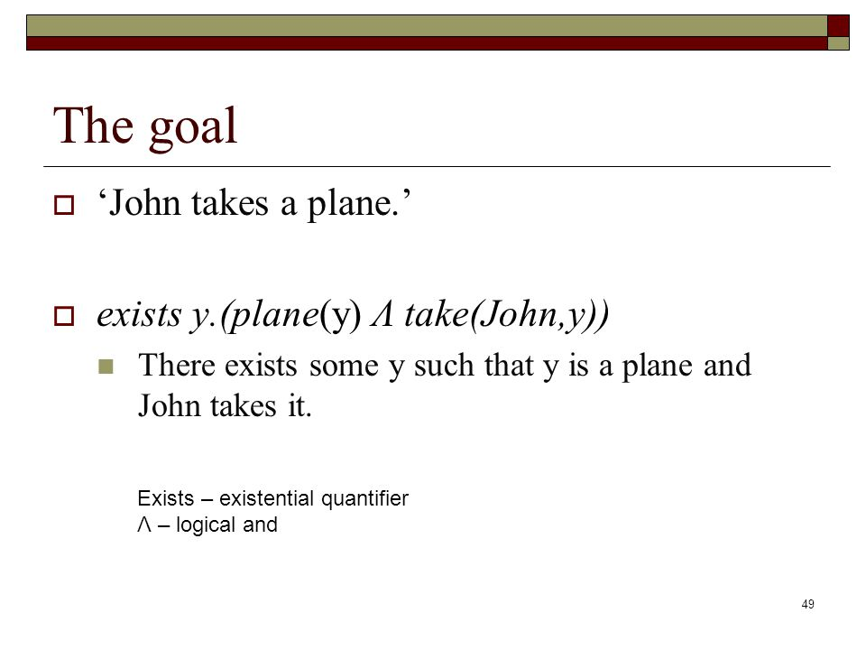 49 The goal John takes a plane. exists y.(plane(y) Λ take(John,y)) There exists some y such that y is a plane and John takes it. Exists – existential