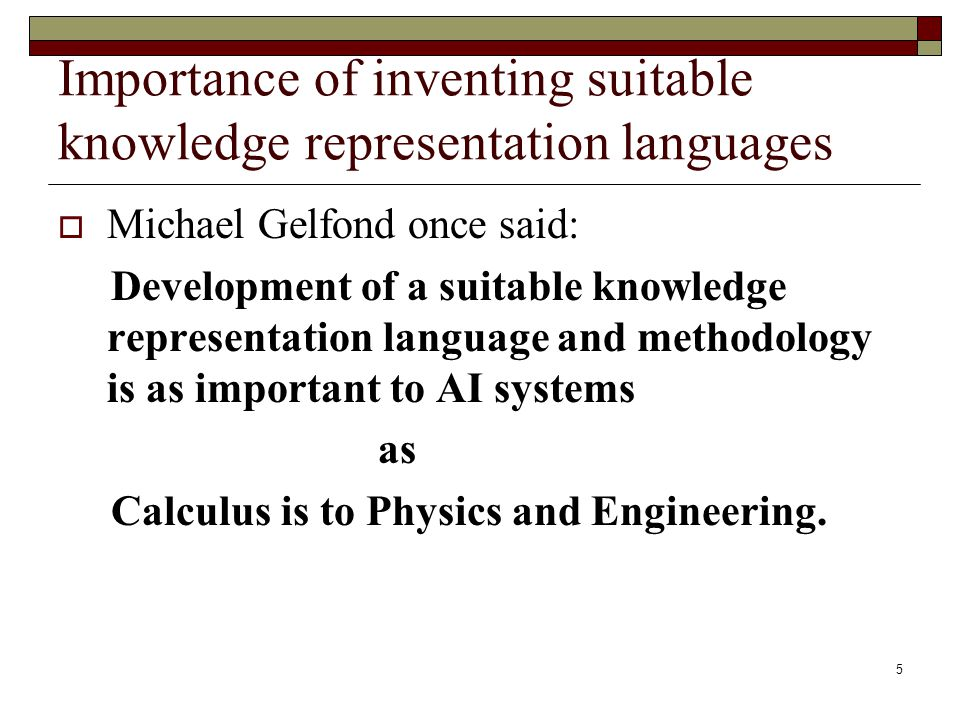 5 Importance of inventing suitable knowledge representation languages Michael Gelfond once said: Development of a suitable knowledge representation language and methodology is as important to AI systems as Calculus is to Physics and Engineering.