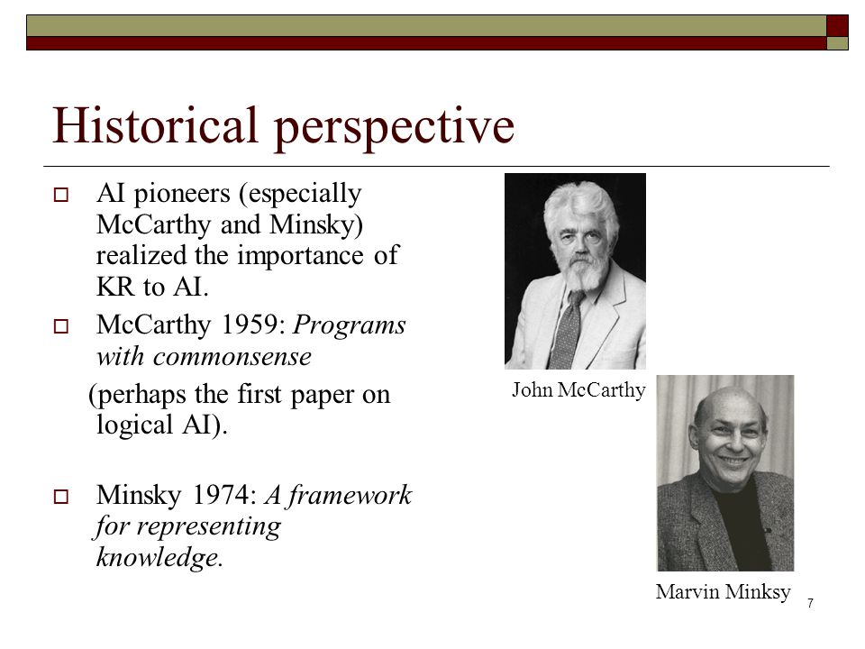 7 Historical perspective AI pioneers (especially McCarthy and Minsky) realized the importance of KR to AI.