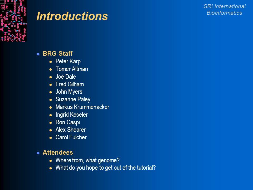 SRI International Bioinformatics Introductions BRG Staff l Peter Karp l Tomer Altman l Joe Dale l Fred Gilham l John Myers l Suzanne Paley l Markus Krummenacker l Ingrid Keseler l Ron Caspi l Alex Shearer l Carol Fulcher Attendees l Where from, what genome.