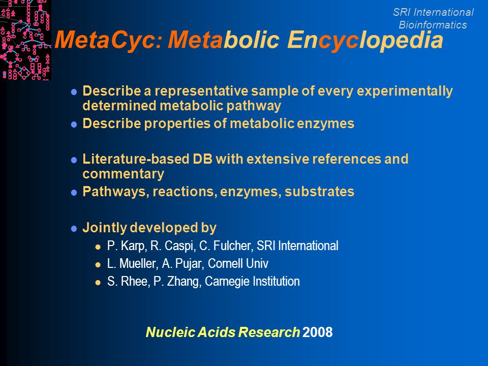 SRI International Bioinformatics MetaCyc : Metabolic Encyclopedia Describe a representative sample of every experimentally determined metabolic pathwa