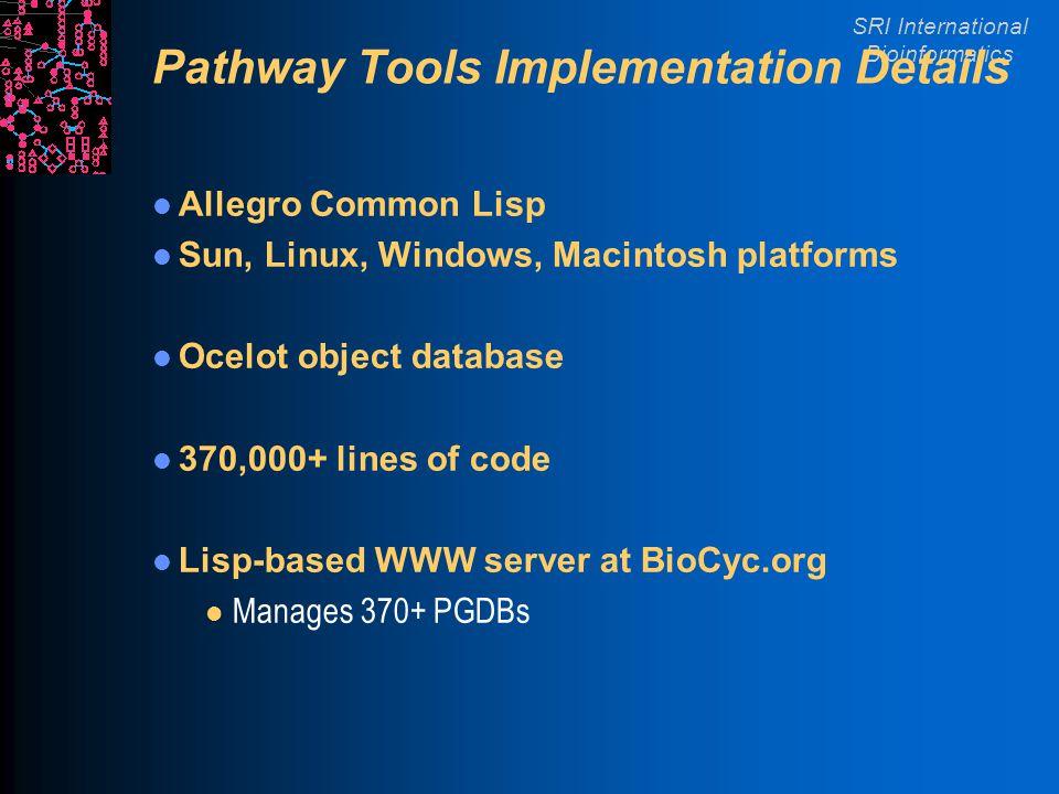 SRI International Bioinformatics Pathway Tools Implementation Details Allegro Common Lisp Sun, Linux, Windows, Macintosh platforms Ocelot object database 370,000+ lines of code Lisp-based WWW server at BioCyc.org l Manages 370+ PGDBs