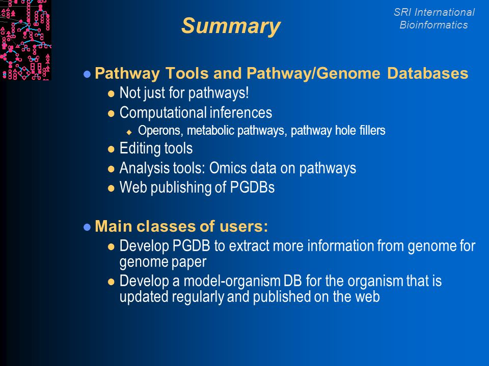 SRI International Bioinformatics Summary Pathway Tools and Pathway/Genome Databases l Not just for pathways! l Computational inferences u Operons, met