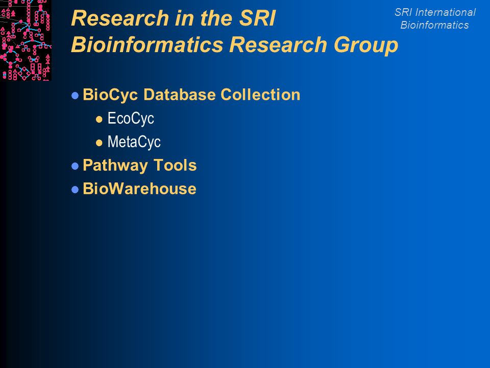 SRI International Bioinformatics Research in the SRI Bioinformatics Research Group BioCyc Database Collection l EcoCyc l MetaCyc Pathway Tools BioWare