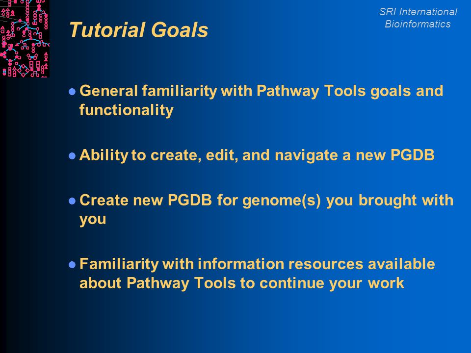 SRI International Bioinformatics Tutorial Goals General familiarity with Pathway Tools goals and functionality Ability to create, edit, and navigate a