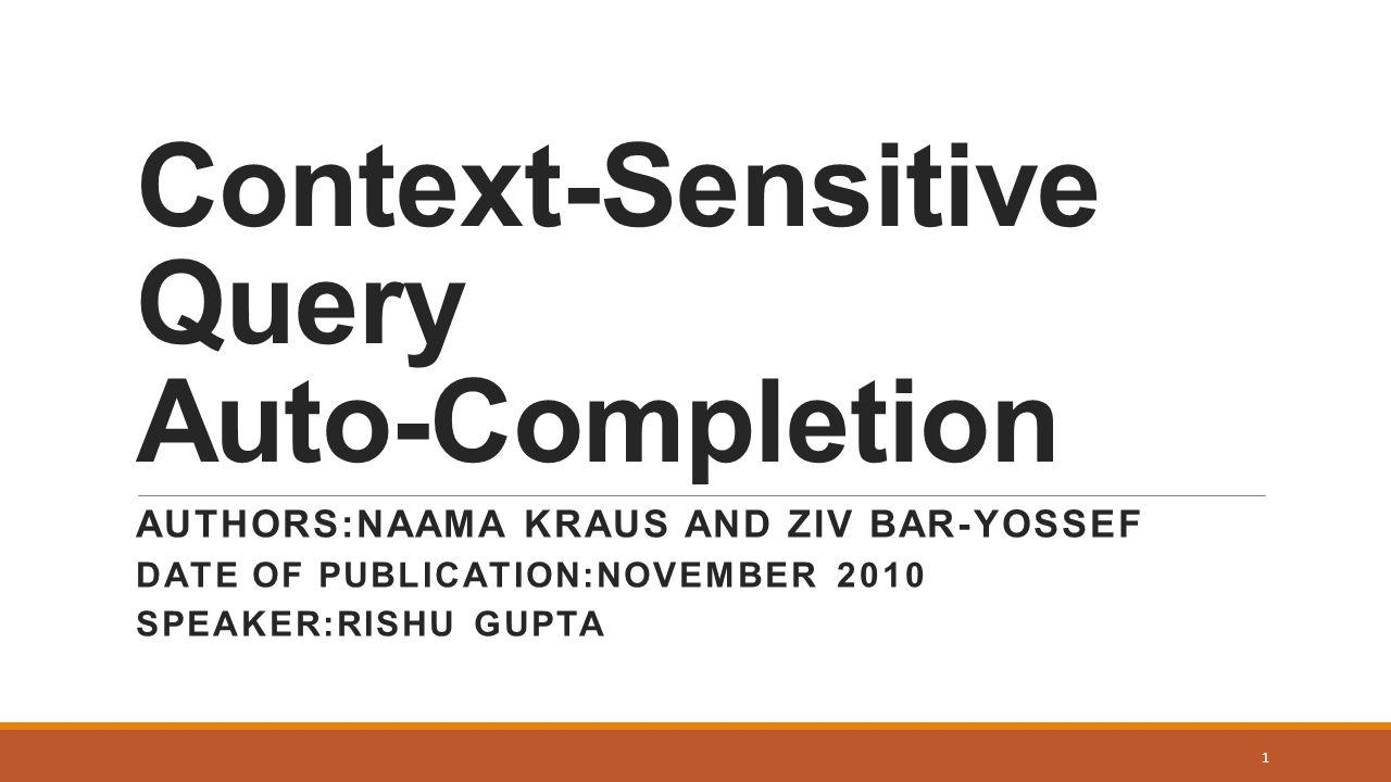 Context-Sensitive Query Auto-Completion AUTHORS:NAAMA KRAUS AND ZIV BAR-YOSSEF DATE OF PUBLICATION:NOVEMBER 2010 SPEAKER:RISHU GUPTA 1