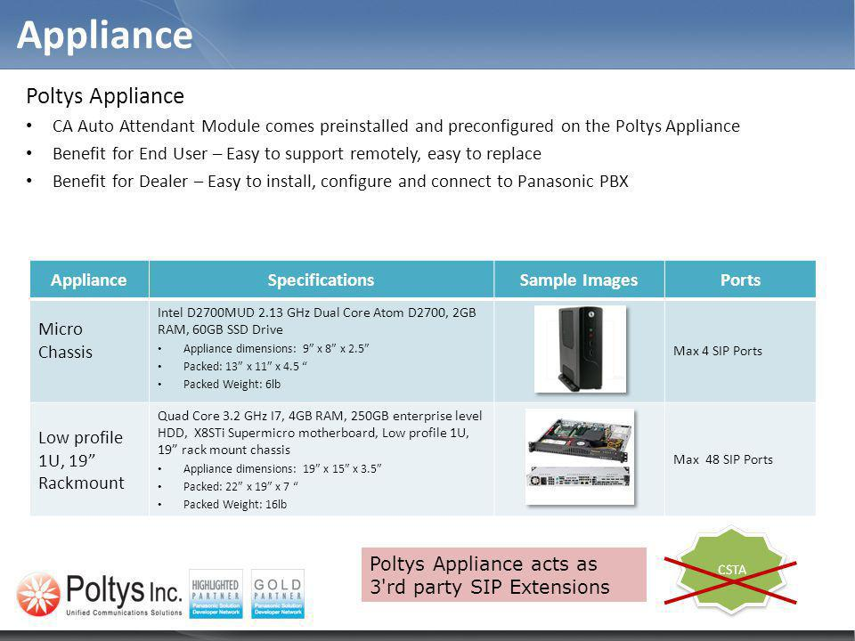 Appliance Poltys Appliance CA Auto Attendant Module comes preinstalled and preconfigured on the Poltys Appliance Benefit for End User – Easy to support remotely, easy to replace Benefit for Dealer – Easy to install, configure and connect to Panasonic PBX ApplianceSpecificationsSample ImagesPorts Micro Chassis Intel D2700MUD 2.13 GHz Dual Core Atom D2700, 2GB RAM, 60GB SSD Drive Appliance dimensions: 9 x 8 x 2.5 Packed: 13 x 11 x 4.5 Packed Weight: 6lb Max 4 SIP Ports Low profile 1U, 19 Rackmount Quad Core 3.2 GHz I7, 4GB RAM, 250GB enterprise level HDD, X8STi Supermicro motherboard, Low profile 1U, 19 rack mount chassis Appliance dimensions: 19 x 15 x 3.5 Packed: 22 x 19 x 7 Packed Weight: 16lb Max 48 SIP Ports Poltys Appliance acts as 3 rd party SIP Extensions