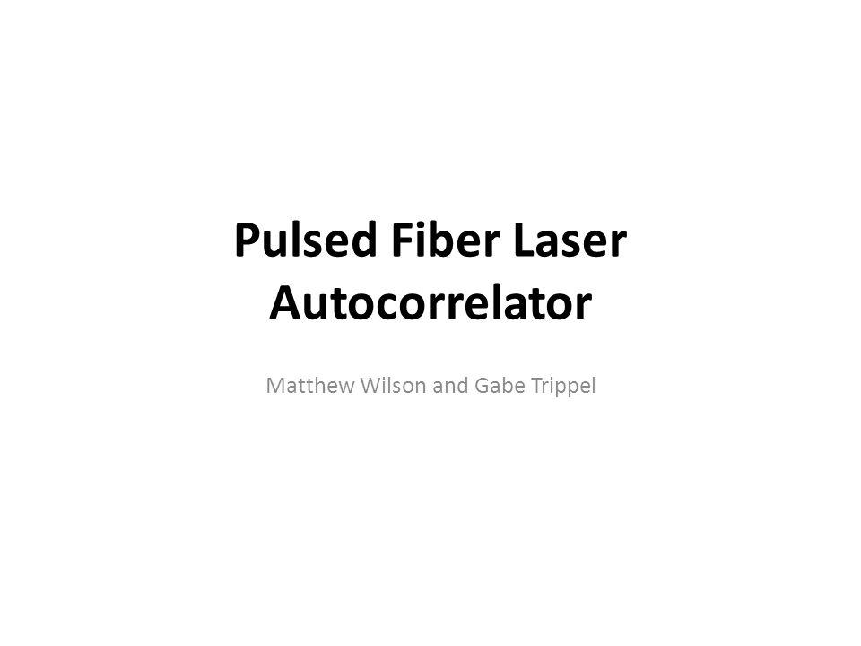 Pulsed Fiber Laser Autocorrelator Matthew Wilson and Gabe Trippel