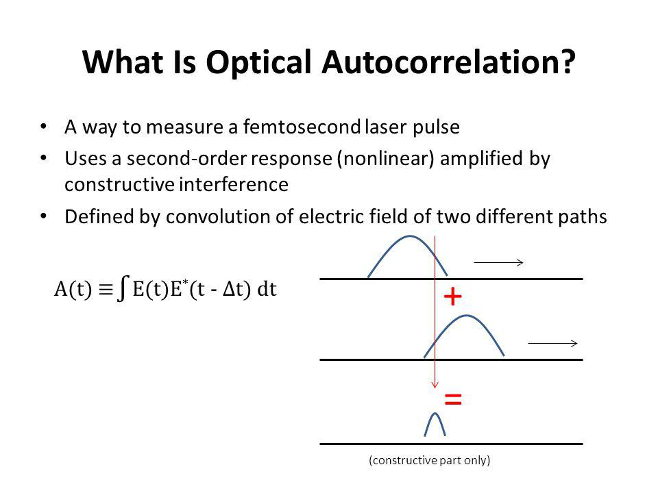 What Is Optical Autocorrelation? A way to measure a femtosecond laser pulse Uses a second-order response (nonlinear) amplified by constructive interfe
