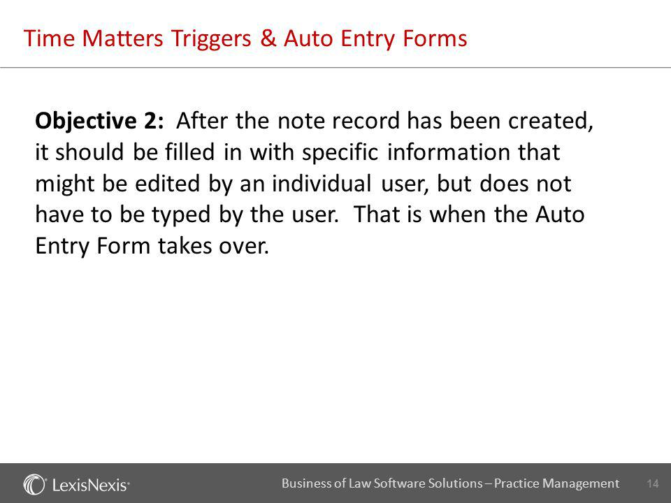 14 Business of Law Software Solutions – Practice Management Time Matters Triggers & Auto Entry Forms Objective 2: After the note record has been creat