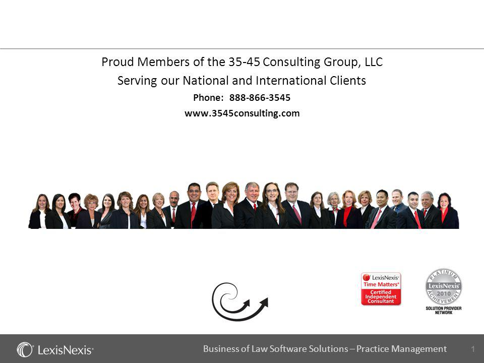 1 Business of Law Software Solutions – Practice Management Proud Members of the 35-45 Consulting Group, LLC Serving our National and International Cli