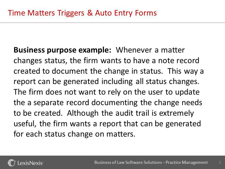 14 Business of Law Software Solutions – Practice Management Time Matters Triggers & Auto Entry Forms Objective 2: After the note record has been created, it should be filled in with specific information that might be edited by an individual user, but does not have to be typed by the user.