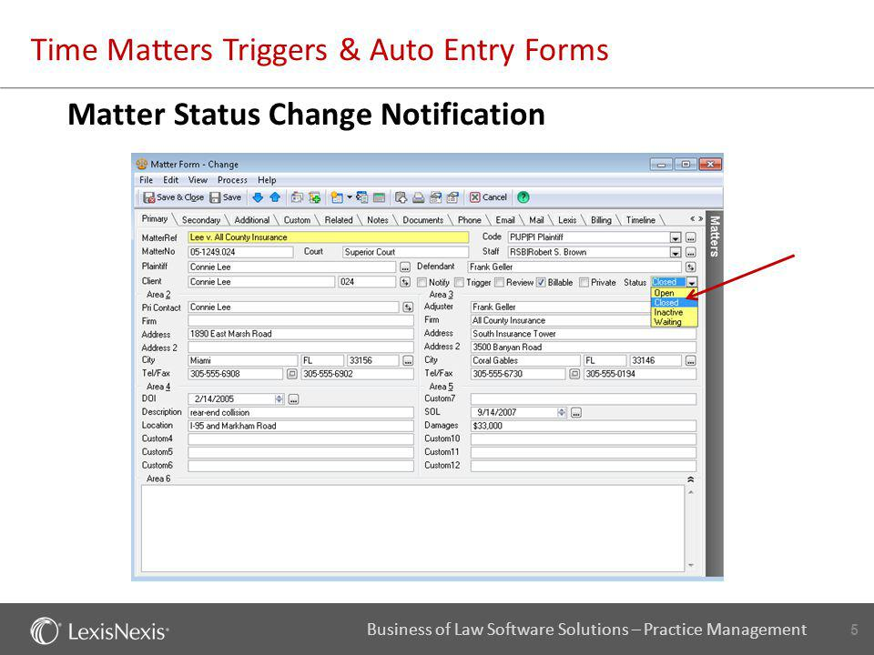 6 Business of Law Software Solutions – Practice Management Time Matters Triggers & Auto Entry Forms Objective 1: Whenever a matter changes status, a trigger will fire so that a note record will be created automatically.