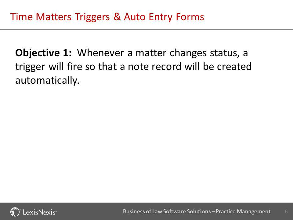 6 Business of Law Software Solutions – Practice Management Time Matters Triggers & Auto Entry Forms Objective 1: Whenever a matter changes status, a t