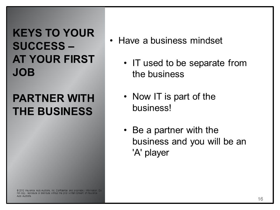KEYS TO YOUR SUCCESS – AT YOUR FIRST JOB PARTNER WITH THE BUSINESS 16 © 2012 Insurance Auto Auctions, Inc.